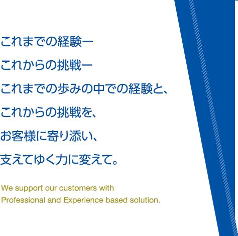 これまでの経験ーこれからの挑戦ーこれまでの歩みの中での経験と、これからの挑戦を、お客様に寄り添い、支えてゆく力に変えて。We support our customers with Professional and Experience based solution.